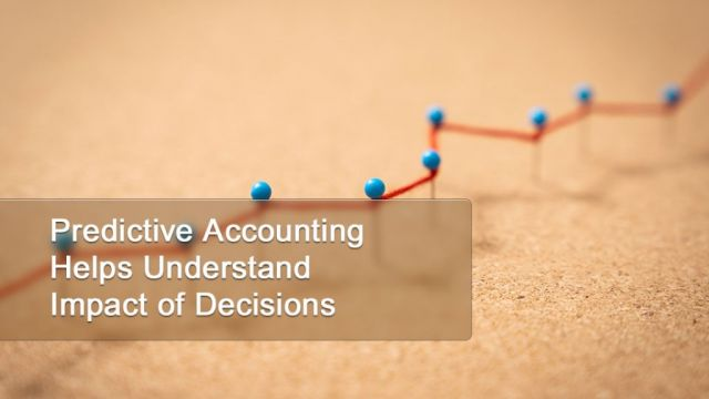 Predictive Accounting Helps Understand Impact of Decisions