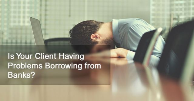 Is Your Client Having Problems Borrowing from Banks