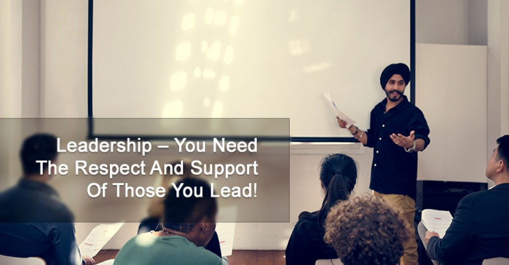 Leadership – You Need The Respect And Support Of Those You Lead!