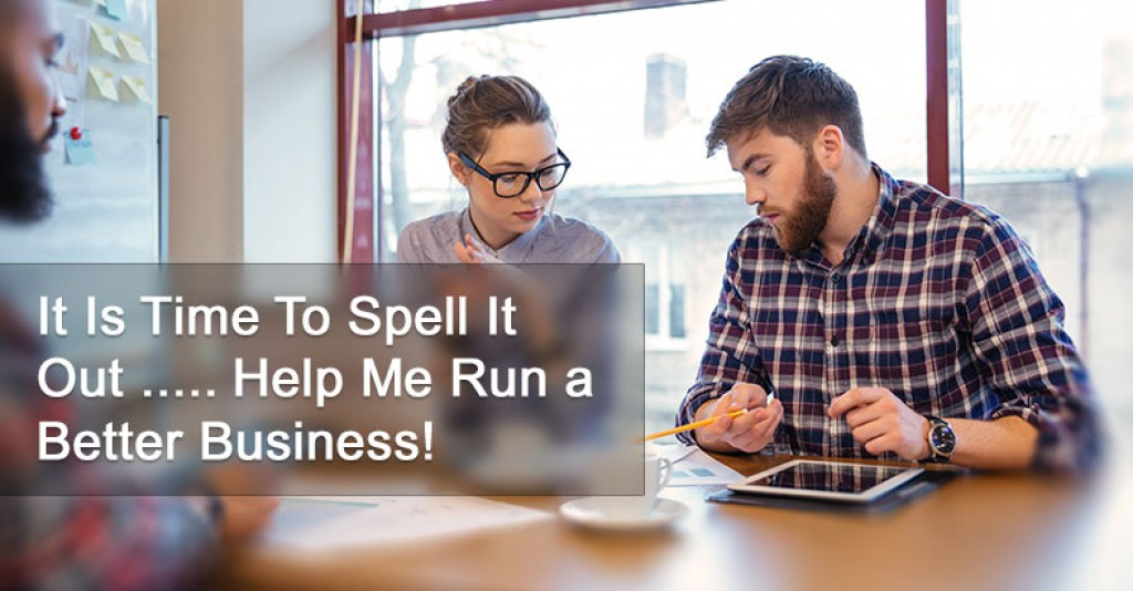 It Is Time To Spell It Out ..... Help Me Run a Better Business!